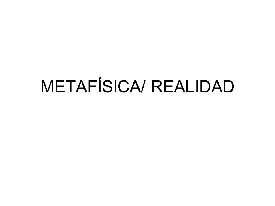 METAFÍSICA/ REALIDAD