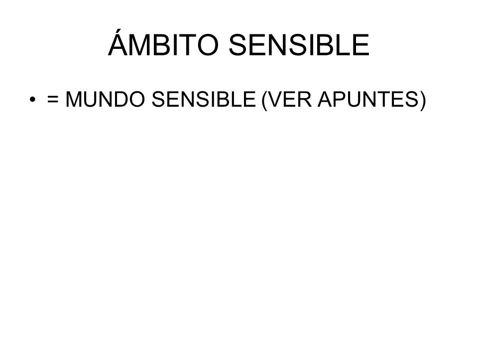 ÁMBITO SENSIBLE = MUNDO SENSIBLE (VER APUNTES)