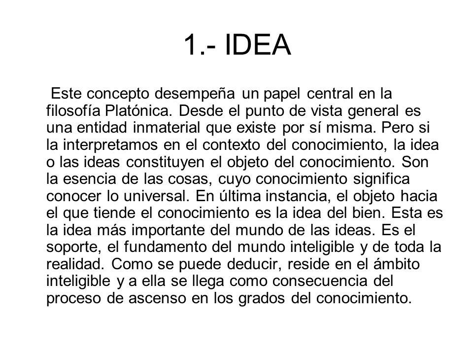 1.- IDEA Este concepto desempeña un papel central en la filosofía Platónica. Desde el punto de vista general es una entidad inmaterial que existe por