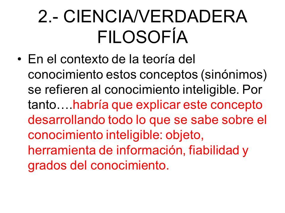 2.- CIENCIA/VERDADERA FILOSOFÍA En el contexto de la teoría del conocimiento estos conceptos (sinónimos) se refieren al conocimiento inteligible. Por