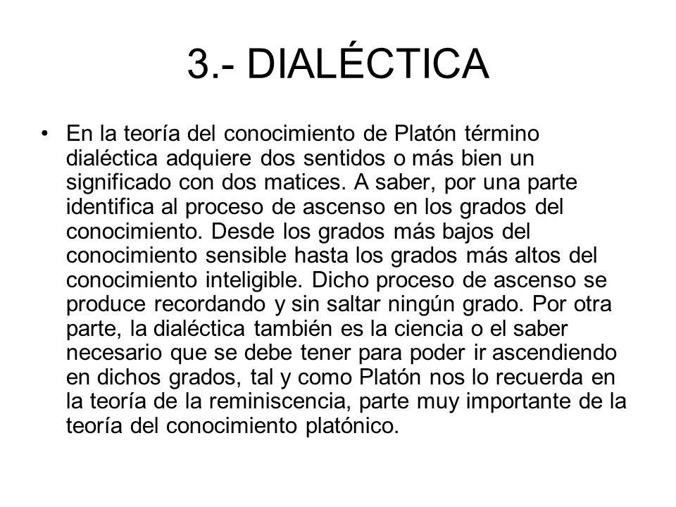3.- DIALÉCTICA En la teoría del conocimiento de Platón término dialéctica adquiere dos sentidos o más bien un significado con dos matices. A saber, po
