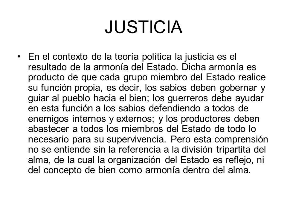 JUSTICIA En el contexto de la teoría política la justicia es el resultado de la armonía del Estado. Dicha armonía es producto de que cada grupo miembr