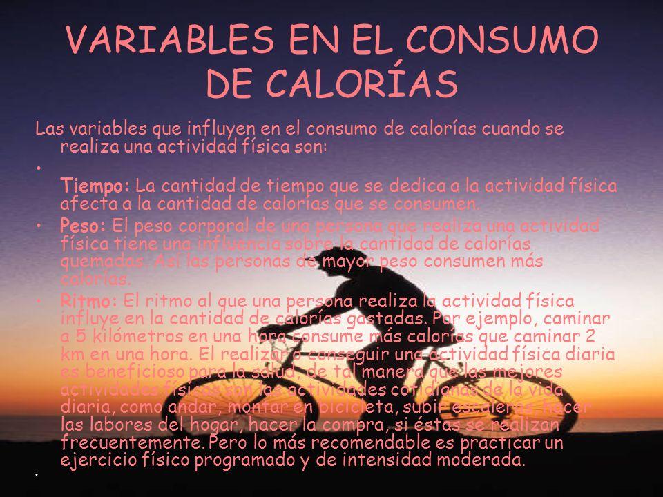 VARIABLES EN EL CONSUMO DE CALORÍAS Las variables que influyen en el consumo de calorías cuando se realiza una actividad física son: Tiempo: La cantid