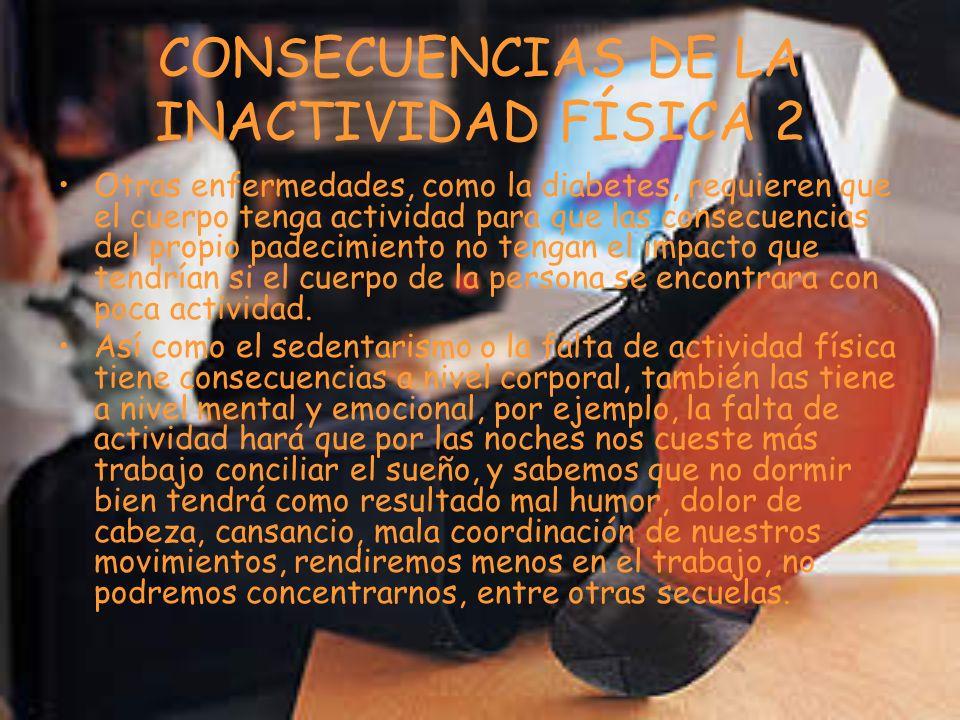 CONSECUENCIAS DE LA INACTIVIDAD FÍSICA 2 Otras enfermedades, como la diabetes, requieren que el cuerpo tenga actividad para que las consecuencias del