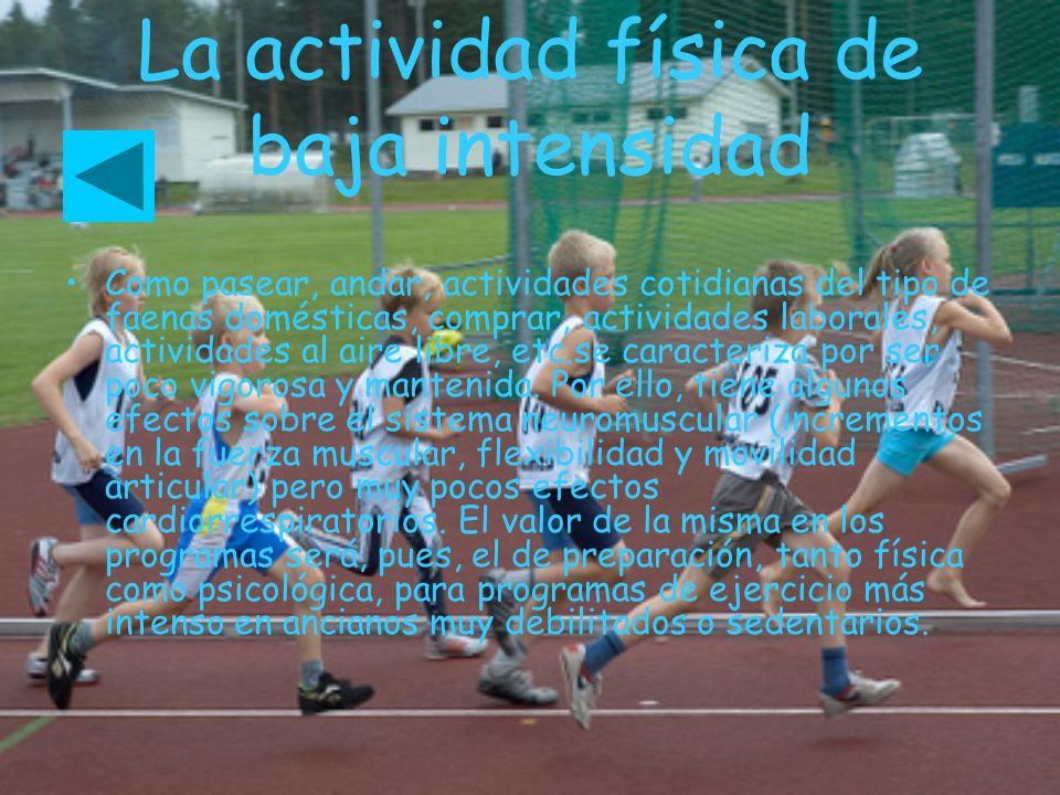 La actividad física de baja intensidad Como pasear, andar, actividades cotidianas del tipo de faenas domésticas, comprar, actividades laborales, activ