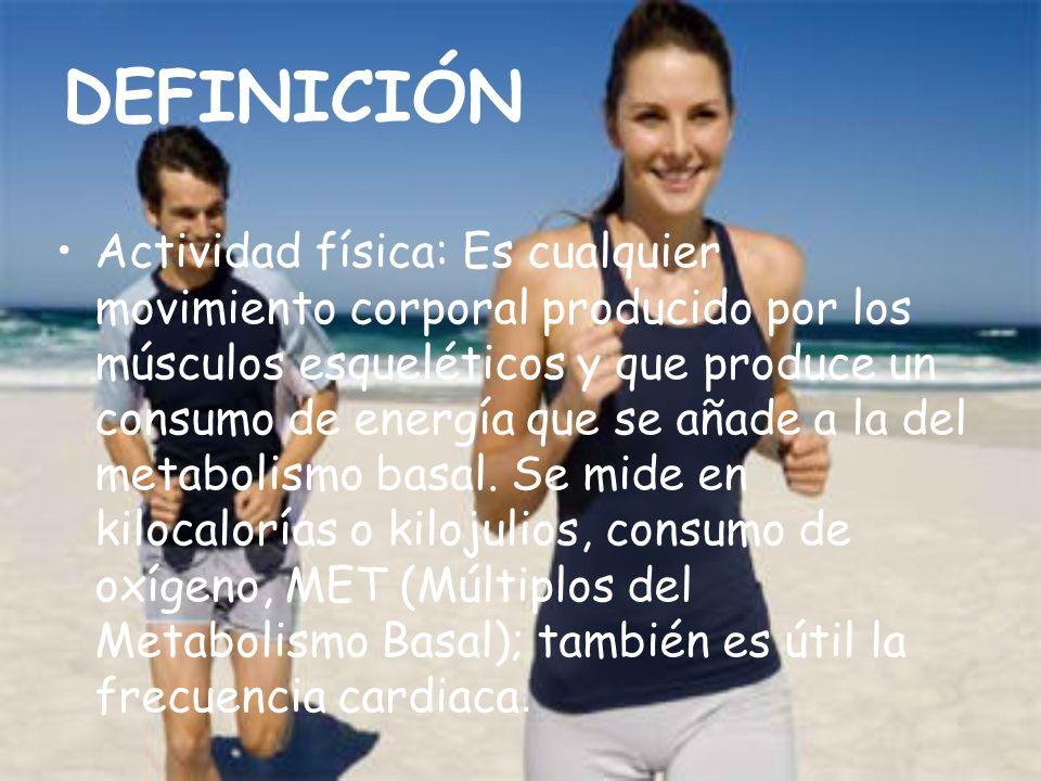 DEFINICIÓN Actividad física: Es cualquier movimiento corporal producido por los músculos esqueléticos y que produce un consumo de energía que se añade