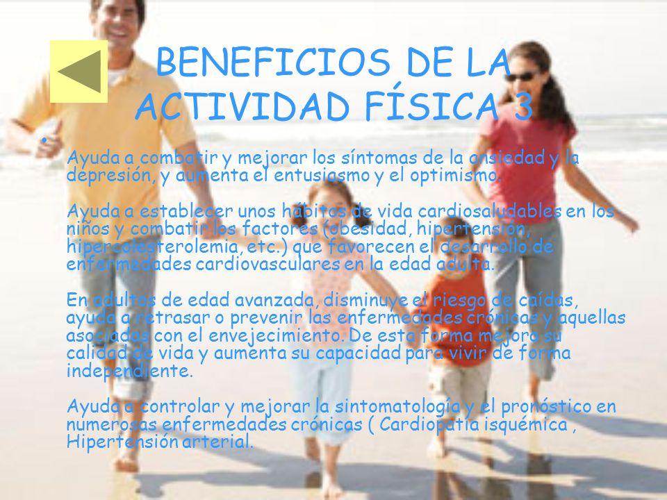 BENEFICIOS DE LA ACTIVIDAD FÍSICA 3 Ayuda a combatir y mejorar los síntomas de la ansiedad y la depresión, y aumenta el entusiasmo y el optimismo. Ayu