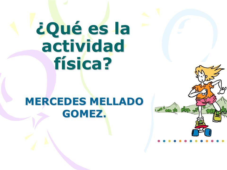 ¿Qué es la actividad física? MERCEDES MELLADO GOMEZ.