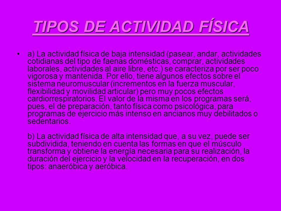 TIPOS DE ACTIVIDAD FÍSICA a) La actividad física de baja intensidad (pasear, andar, actividades cotidianas del tipo de faenas domésticas, comprar, act