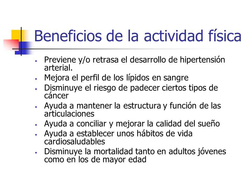 Beneficios de la actividad física Previene y/o retrasa el desarrollo de hipertensión arterial. Mejora el perfil de los lípidos en sangre Disminuye el