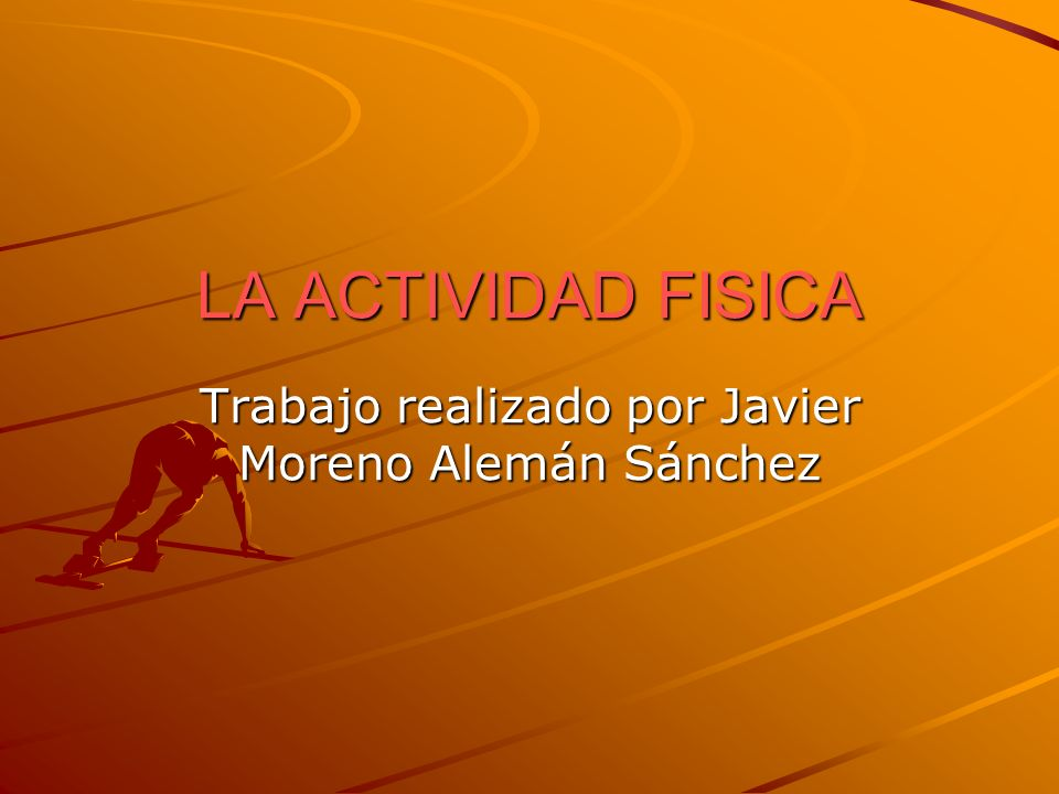 LA ACTIVIDAD FISICA Trabajo realizado por Javier Moreno Alemán Sánchez