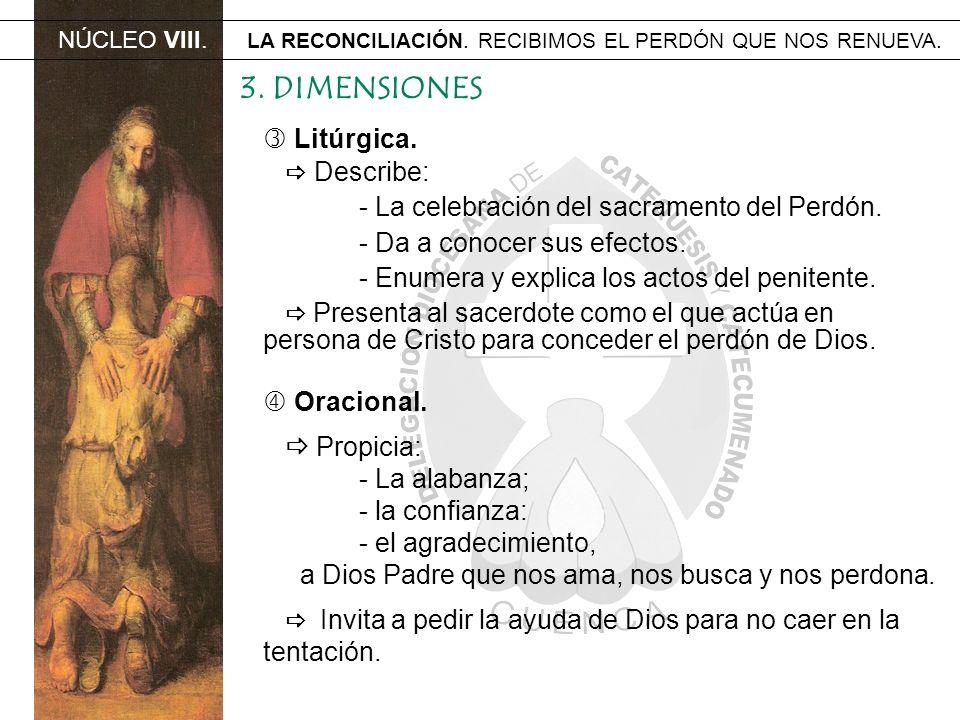 NÚCLEO VIII. LA RECONCILIACIÓN. RECIBIMOS EL PERDÓN QUE NOS RENUEVA. 3. DIMENSIONES Litúrgica. Describe: - La celebración del sacramento del Perdón. -