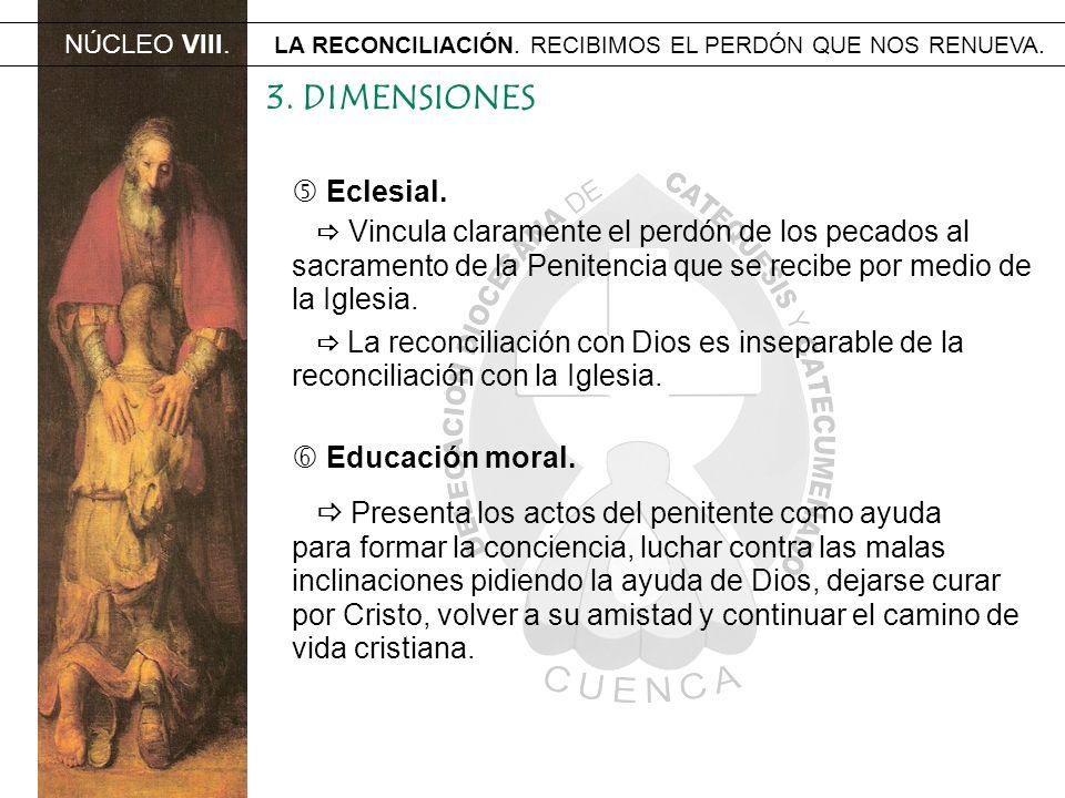 NÚCLEO VIII. LA RECONCILIACIÓN. RECIBIMOS EL PERDÓN QUE NOS RENUEVA. 3. DIMENSIONES Eclesial. Vincula claramente el perdón de los pecados al sacrament