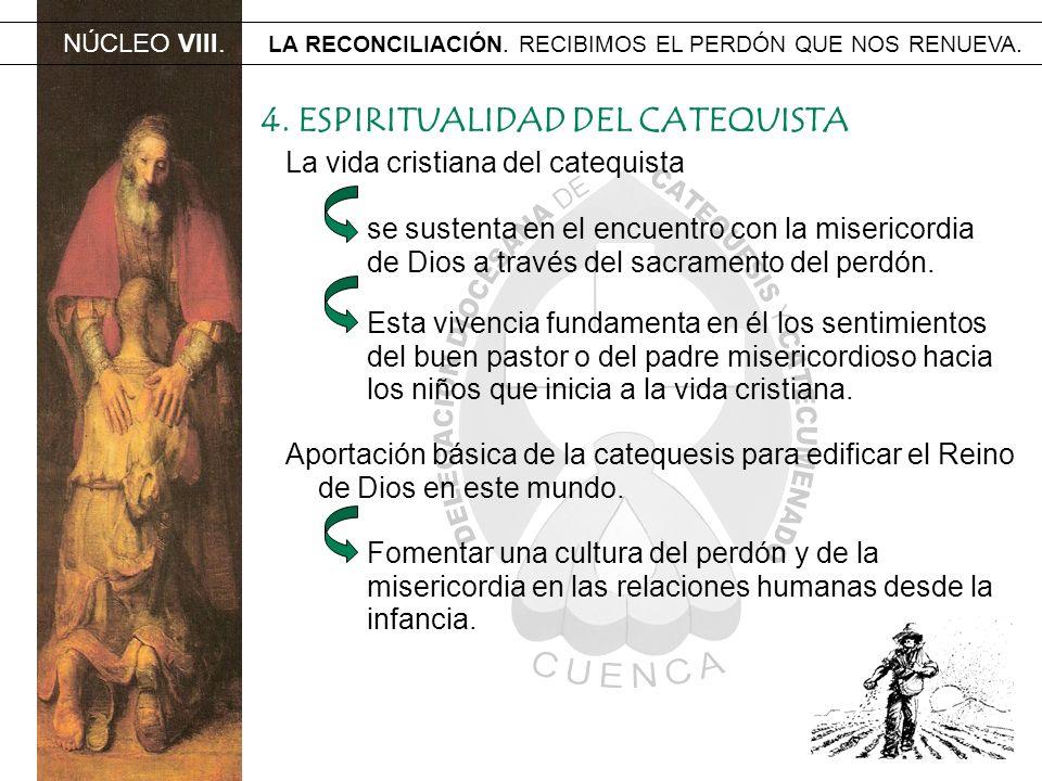 NÚCLEO VIII. LA RECONCILIACIÓN. RECIBIMOS EL PERDÓN QUE NOS RENUEVA. 4. ESPIRITUALIDAD DEL CATEQUISTA La vida cristiana del catequista se sustenta en