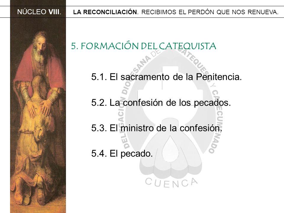 NÚCLEO VIII. LA RECONCILIACIÓN. RECIBIMOS EL PERDÓN QUE NOS RENUEVA. 5. FORMACIÓN DEL CATEQUISTA 5.1. El sacramento de la Penitencia. 5.2. La confesió