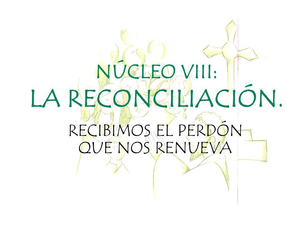 NÚCLEO VIII: LA RECONCILIACIÓN. RECIBIMOS EL PERDÓN QUE NOS RENUEVA