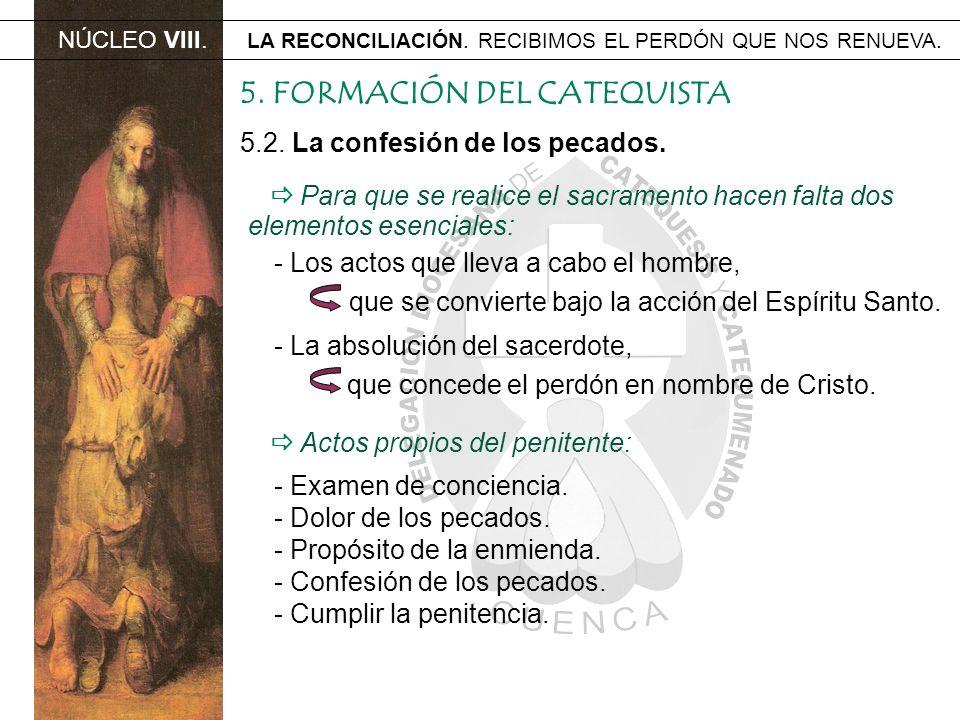NÚCLEO VIII. LA RECONCILIACIÓN. RECIBIMOS EL PERDÓN QUE NOS RENUEVA. 5.2. La confesión de los pecados. 5. FORMACIÓN DEL CATEQUISTA Para que se realice
