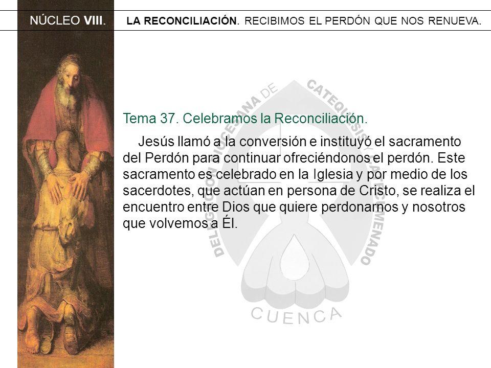 Tema 37. Celebramos la Reconciliación. Jesús llamó a la conversión e instituyó el sacramento del Perdón para continuar ofreciéndonos el perdón. Este s