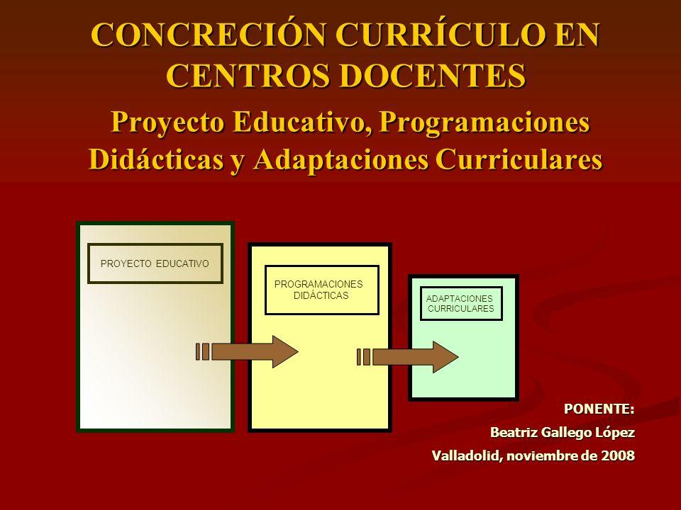 CONCRECIÓN CURRÍCULO EN CENTROS DOCENTES Proyecto Educativo, Programaciones Didácticas y Adaptaciones Curriculares PONENTE: Beatriz Gallego López Vall