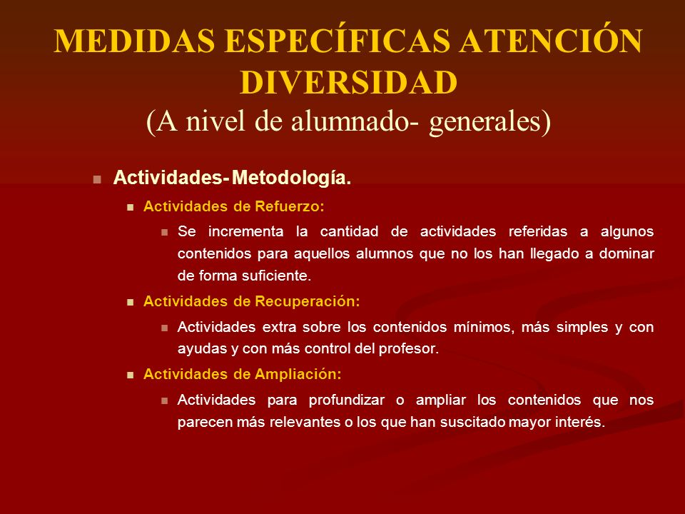 MEDIDAS ESPECÍFICAS ATENCIÓN DIVERSIDAD (A nivel de alumnado- generales) Actividades- Metodología. Actividades de Refuerzo: Se incrementa la cantidad
