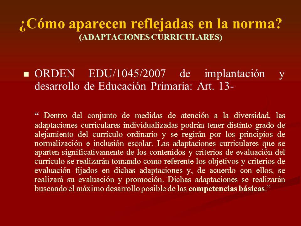 ¿Cómo aparecen reflejadas en la norma? (ADAPTACIONES CURRICULARES) ORDEN EDU/1045/2007 de implantación y desarrollo de Educación Primaria: Art. 13- De