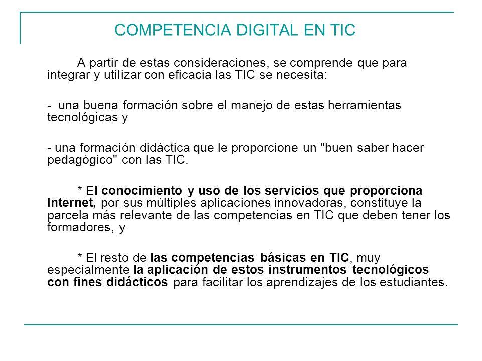 COMPETENCIA DIGITAL EN TIC A partir de estas consideraciones, se comprende que para integrar y utilizar con eficacia las TIC se necesita: - una buena formación sobre el manejo de estas herramientas tecnológicas y - una formación didáctica que le proporcione un buen saber hacer pedagógico con las TIC.