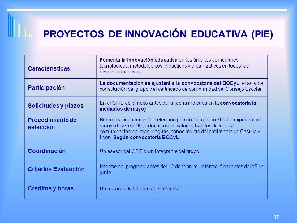 37 PROYECTOS DE INNOVACIÓN EDUCATIVA (PIE) Características Fomenta la innovación educativa en los ámbitos curriculares, tecnológicos, metodológicos, didácticos y organizativos en todos los niveles educativos.