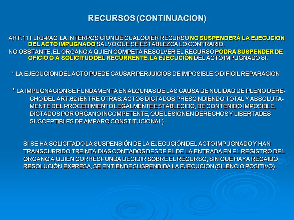 RECURSOS (CONTINUACION) ART.111 LRJ-PAC: LA INTERPOSICION DE CUALQUIER RECURSO NO SUSPENDERÁ LA EJECUCION DEL ACTO IMPUGNADO SALVO QUE SE ESTABLEZCA L