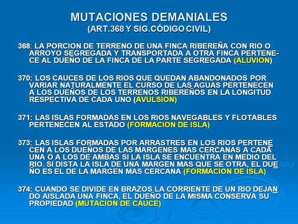 MUTACIONES DEMANIALES (ART.368 Y SIG.CÓDIGO CIVIL) 368: LA PORCION DE TERRENO DE UNA FINCA RIBEREÑA CON RIO O ARROYO SEGREGADA Y TRANSPORTADA A OTRA F