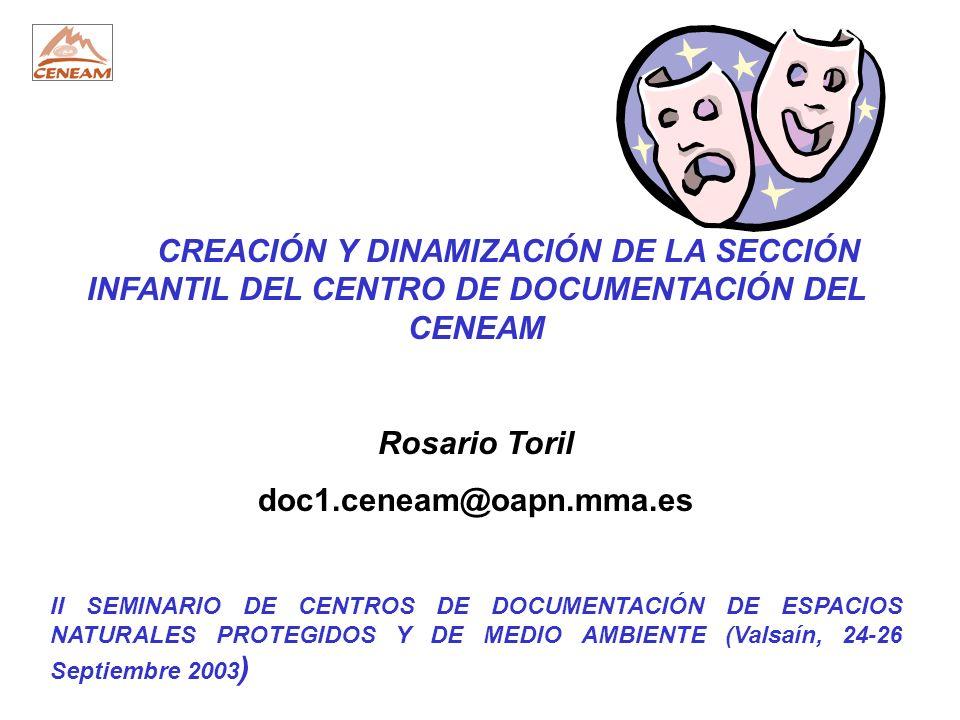 CREACIÓN Y DINAMIZACIÓN DE LA SECCIÓN INFANTIL DEL CENTRO DE DOCUMENTACIÓN DEL CENEAM Rosario Toril doc1.ceneam@oapn.mma.es II SEMINARIO DE CENTROS DE DOCUMENTACIÓN DE ESPACIOS NATURALES PROTEGIDOS Y DE MEDIO AMBIENTE (Valsaín, 24-26 Septiembre 2003 )
