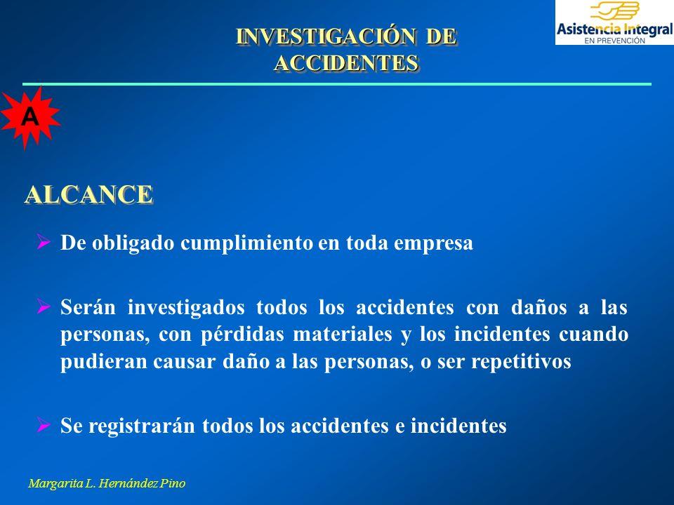 Margarita L. Hernández Pino ALCANCE De obligado cumplimiento en toda empresa Serán investigados todos los accidentes con daños a las personas, con pér