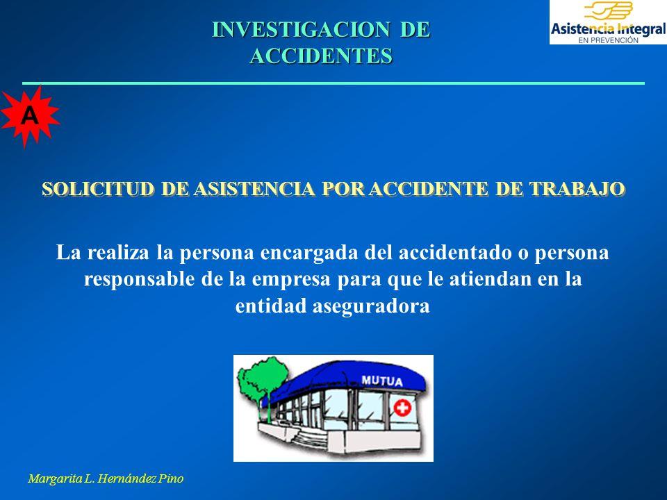 Margarita L. Hernández Pino INVESTIGACION DE ACCIDENTES SOLICITUD DE ASISTENCIA POR ACCIDENTE DE TRABAJO La realiza la persona encargada del accidenta