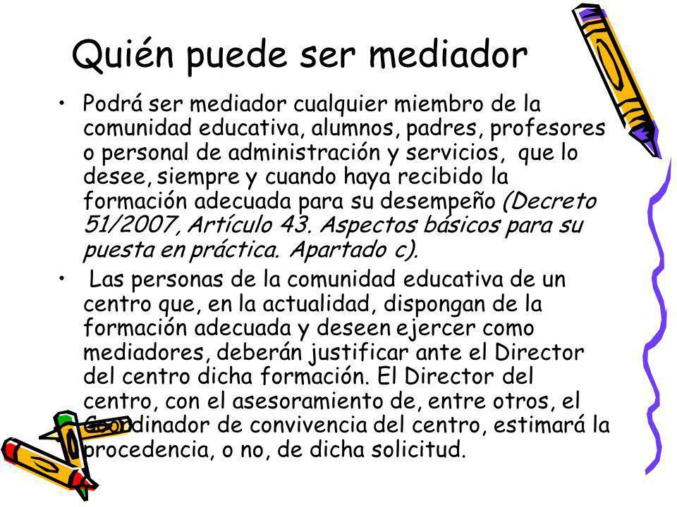 Quién puede ser mediador Podrá ser mediador cualquier miembro de la comunidad educativa, alumnos, padres, profesores o personal de administración y se
