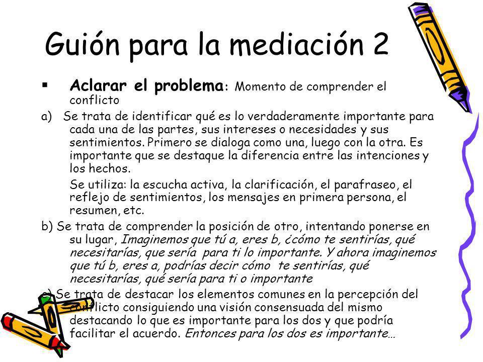 Guión para la mediación 2 Aclarar el problema : Momento de comprender el conflicto a) Se trata de identificar qué es lo verdaderamente importante para