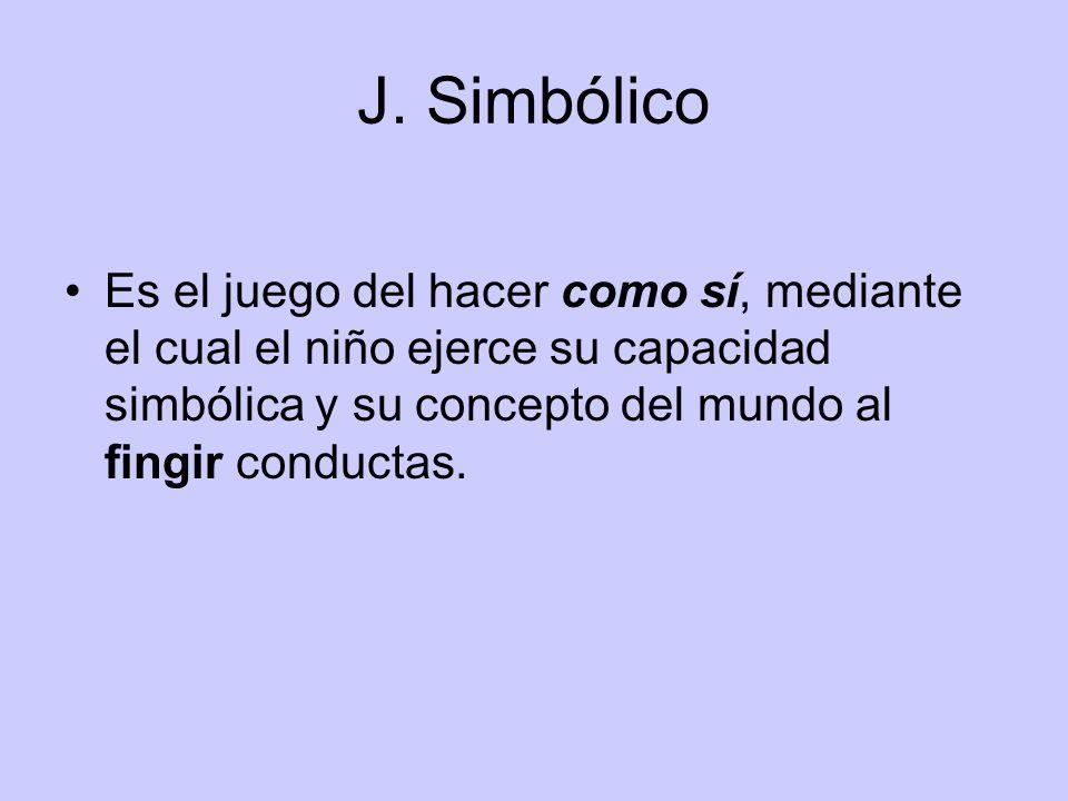 J. Simbólico Es el juego del hacer como sí, mediante el cual el niño ejerce su capacidad simbólica y su concepto del mundo al fingir conductas.