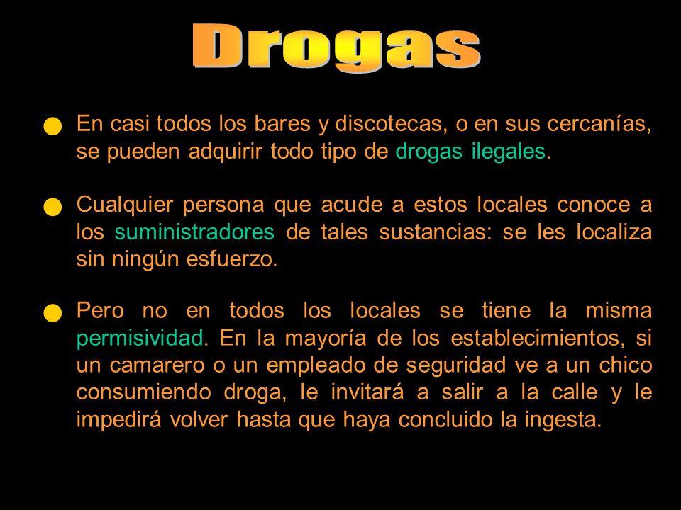 En casi todos los bares y discotecas, o en sus cercanías, se pueden adquirir todo tipo de drogas ilegales. Cualquier persona que acude a estos locales