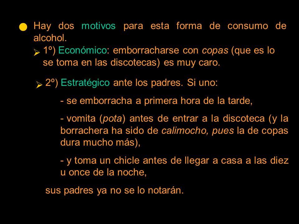 Hay dos motivos para esta forma de consumo de alcohol. 1º) Económico: emborracharse con copas (que es lo se toma en las discotecas) es muy caro. 2º) E