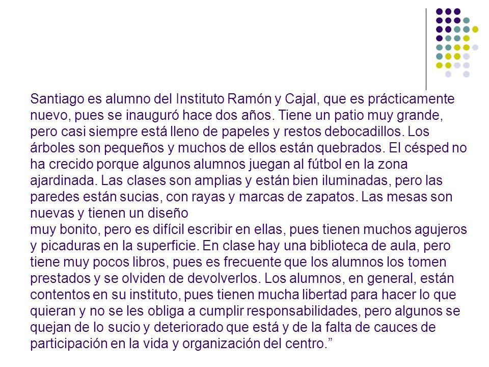 Santiago es alumno del Instituto Ramón y Cajal, que es prácticamente nuevo, pues se inauguró hace dos años. Tiene un patio muy grande, pero casi siemp