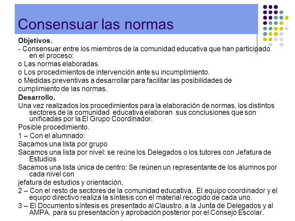 Consensuar las normas Objetivos. - Consensuar entre los miembros de la comunidad educativa que han participado en el proceso: o Las normas elaboradas.