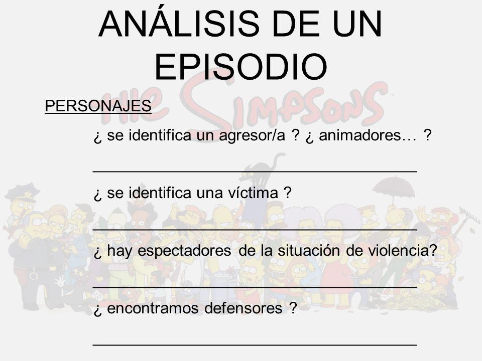 ANÁLISIS DE UN EPISODIO PERSONAJES ¿ se identifica un agresor/a ? ¿ animadores… ? ____________________________________ ¿ se identifica una víctima ? _