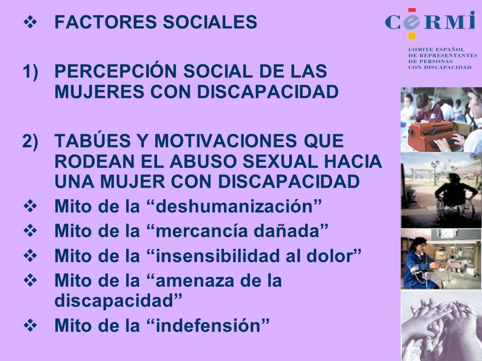 FACTORES SOCIALES 1)PERCEPCIÓN SOCIAL DE LAS MUJERES CON DISCAPACIDAD 2)TABÚES Y MOTIVACIONES QUE RODEAN EL ABUSO SEXUAL HACIA UNA MUJER CON DISCAPACI