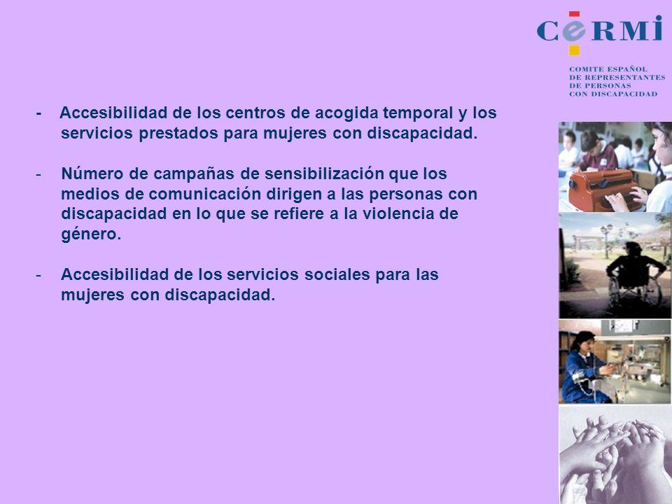 - Accesibilidad de los centros de acogida temporal y los servicios prestados para mujeres con discapacidad. -Número de campañas de sensibilización que