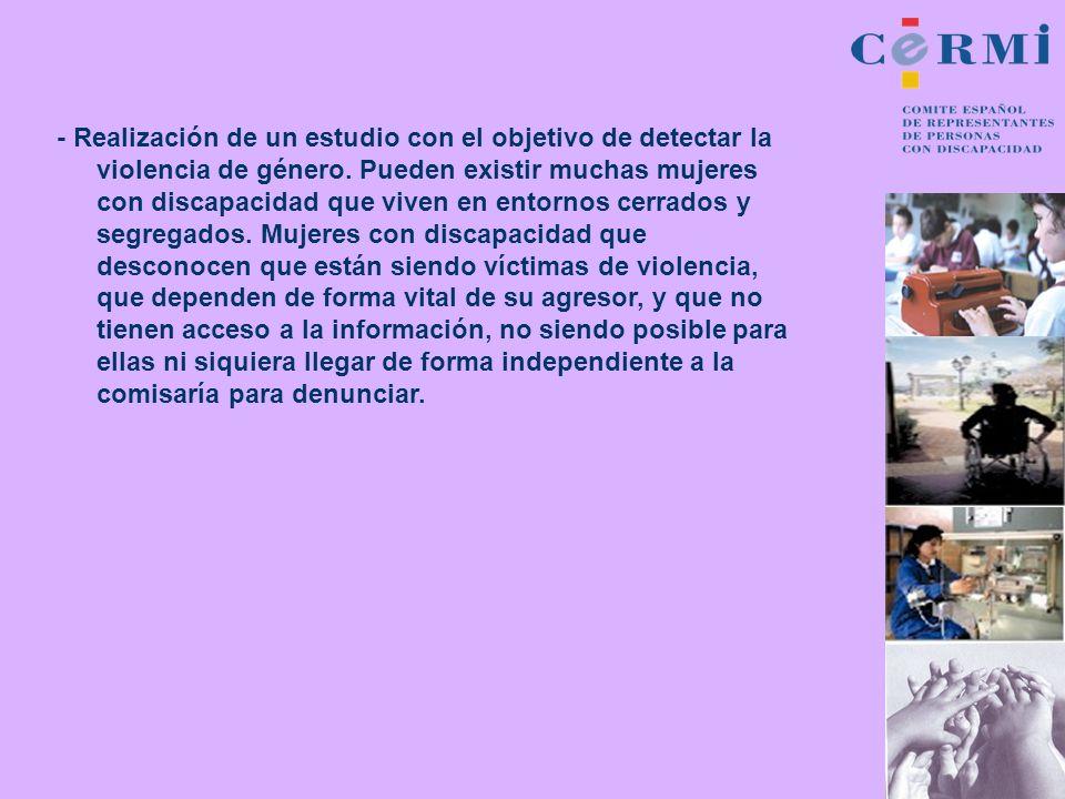 - Realización de un estudio con el objetivo de detectar la violencia de género. Pueden existir muchas mujeres con discapacidad que viven en entornos c