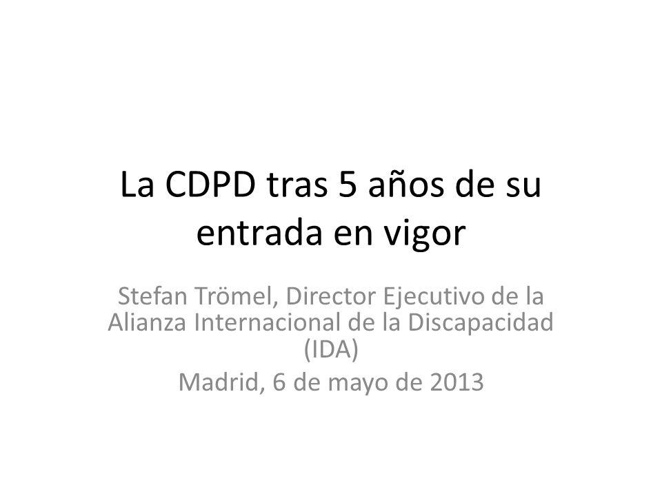 La CDPD tras 5 años de su entrada en vigor Stefan Trömel, Director Ejecutivo de la Alianza Internacional de la Discapacidad (IDA) Madrid, 6 de mayo de
