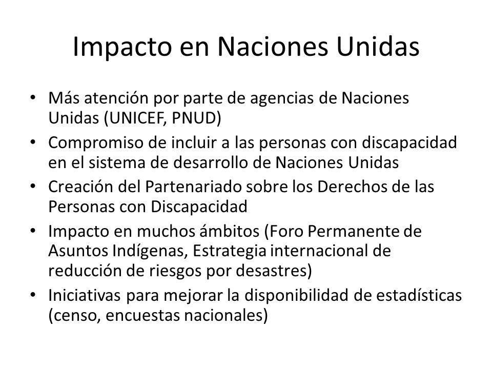 Impacto en Naciones Unidas Más atención por parte de agencias de Naciones Unidas (UNICEF, PNUD) Compromiso de incluir a las personas con discapacidad