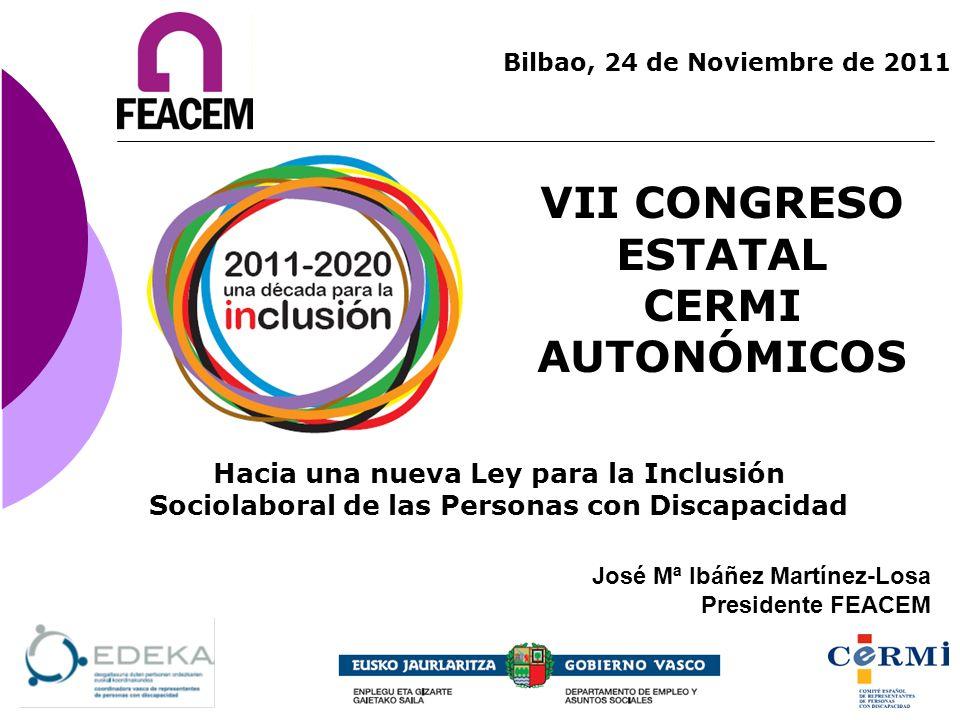 VII CONGRESO ESTATAL CERMI AUTONÓMICOS Bilbao, 24 de Noviembre de 2011 José Mª Ibáñez Martínez-Losa Presidente FEACEM Hacia una nueva Ley para la Incl