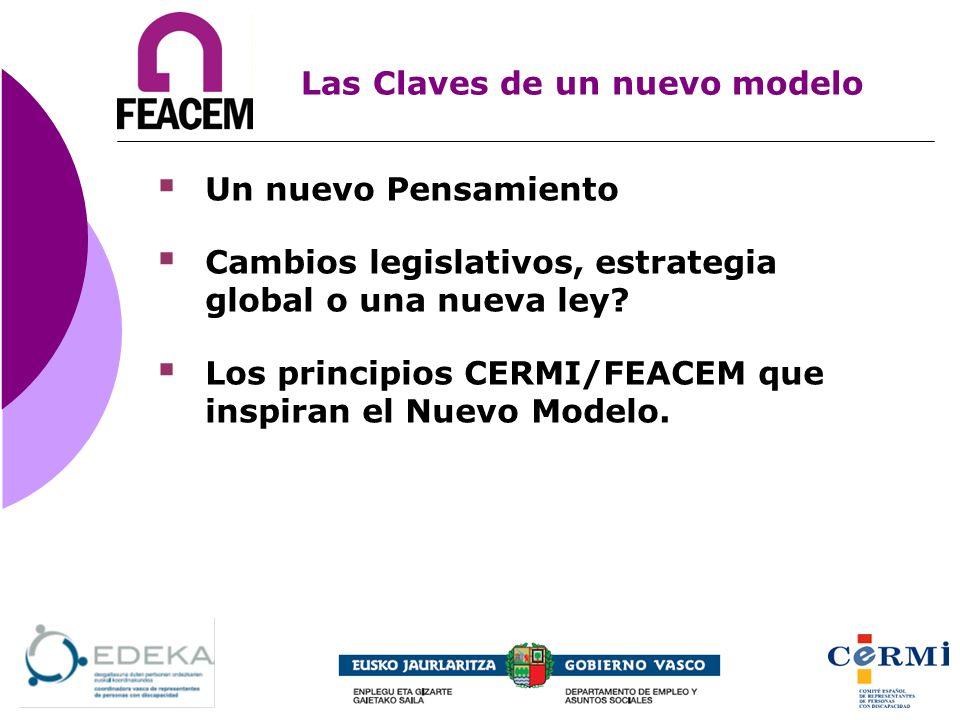 Un nuevo Pensamiento Cambios legislativos, estrategia global o una nueva ley? Los principios CERMI/FEACEM que inspiran el Nuevo Modelo. Las Claves de