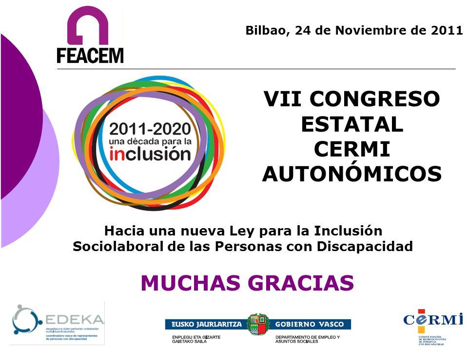 VII CONGRESO ESTATAL CERMI AUTONÓMICOS Bilbao, 24 de Noviembre de 2011 MUCHAS GRACIAS Hacia una nueva Ley para la Inclusión Sociolaboral de las Person