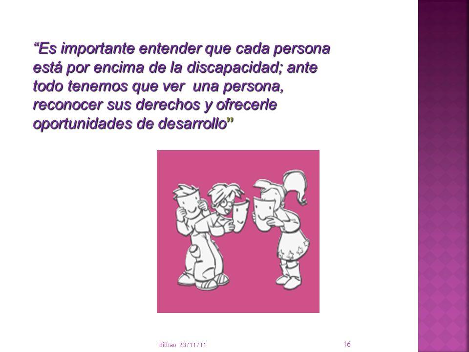 Bilbao 23/11/11 16 Es importante entender que cada persona está por encima de la discapacidad; ante todo tenemos que ver una persona, reconocer sus de