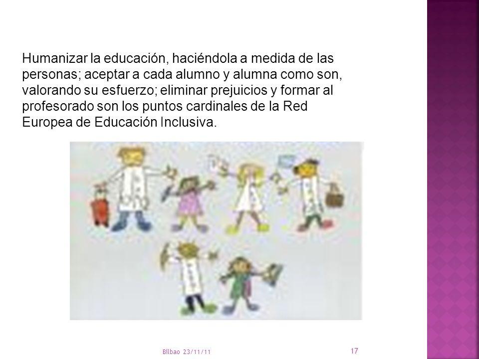 Bilbao 23/11/11 17 Humanizar la educación, haciéndola a medida de las personas; aceptar a cada alumno y alumna como son, valorando su esfuerzo; elimin